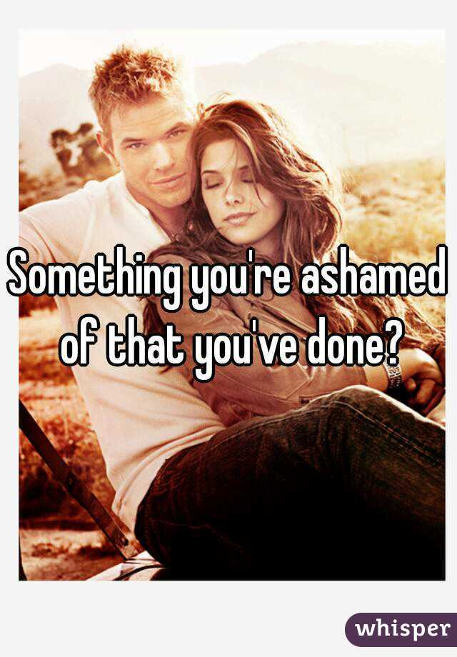 Something you're ashamed of that you've done?