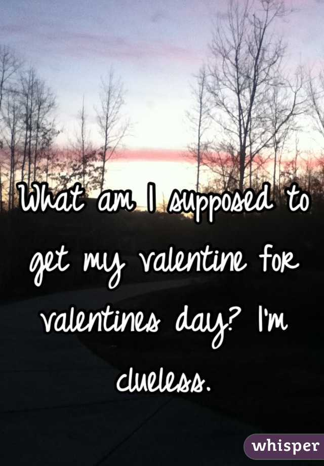 What am I supposed to get my valentine for valentines day? I'm clueless.