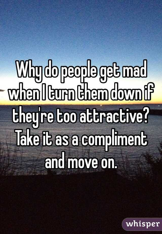 Why do people get mad when I turn them down if they're too attractive?  Take it as a compliment and move on.