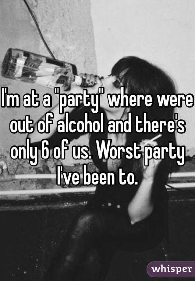 """I'm at a """"party"""" where were out of alcohol and there's only 6 of us. Worst party I've been to."""