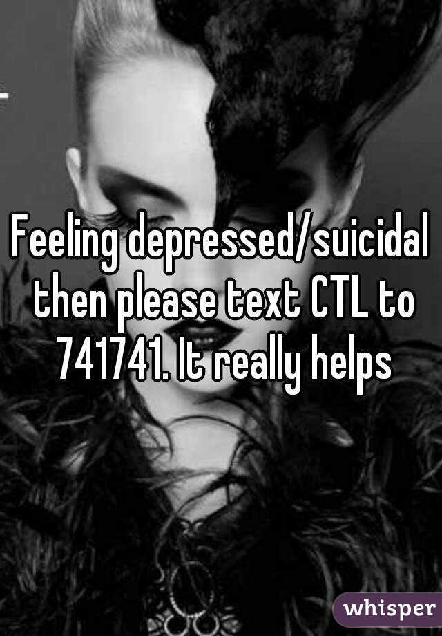 Feeling depressed/suicidal then please text CTL to 741741. It really helps