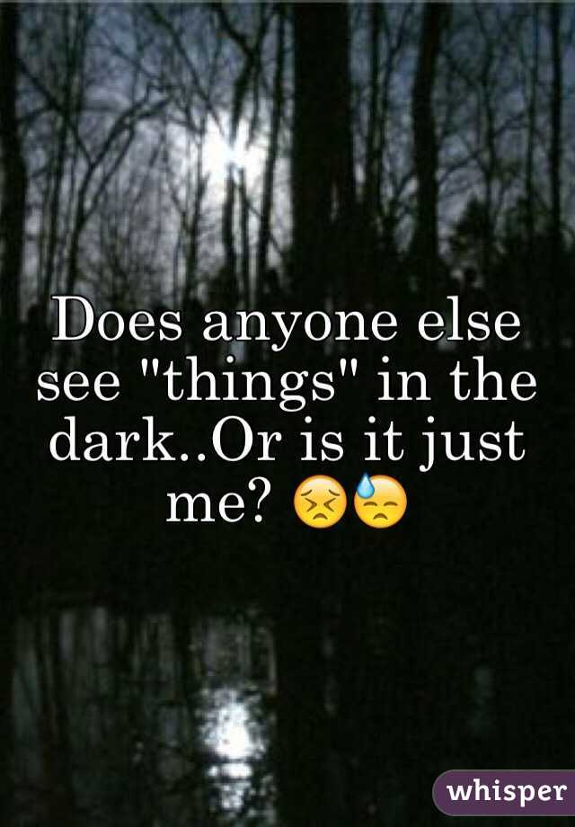 """Does anyone else see """"things"""" in the dark..Or is it just me? 😣😓"""