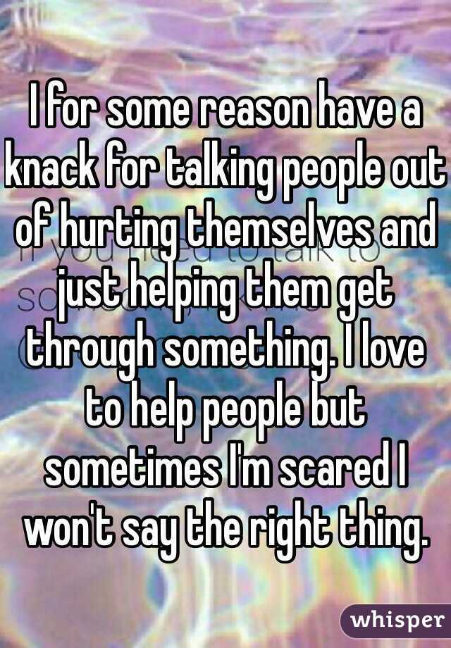I for some reason have a knack for talking people out of hurting themselves and just helping them get through something. I love to help people but sometimes I'm scared I won't say the right thing.