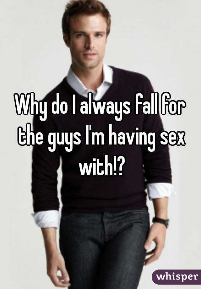 Why do I always fall for the guys I'm having sex with!?