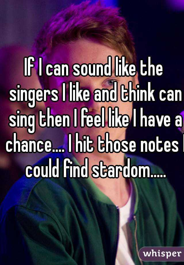 If I can sound like the singers I like and think can sing then I feel like I have a chance.... I hit those notes I could find stardom.....