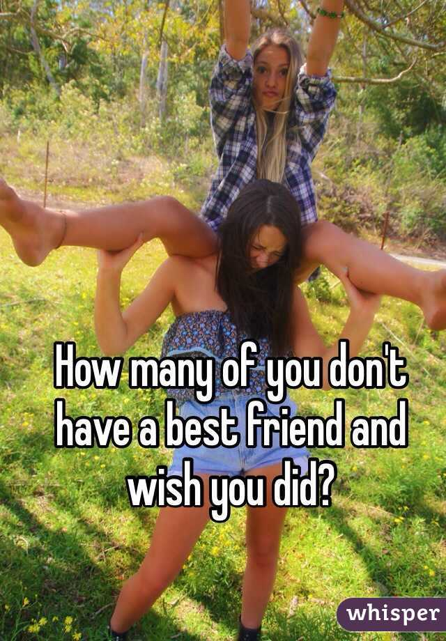 How many of you don't have a best friend and wish you did?
