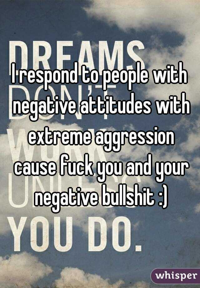 I respond to people with negative attitudes with extreme aggression cause fuck you and your negative bullshit :)