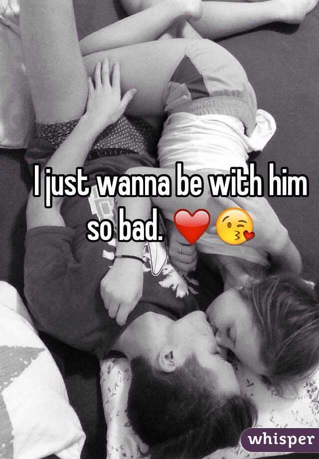 I just wanna be with him so bad. ❤️😘