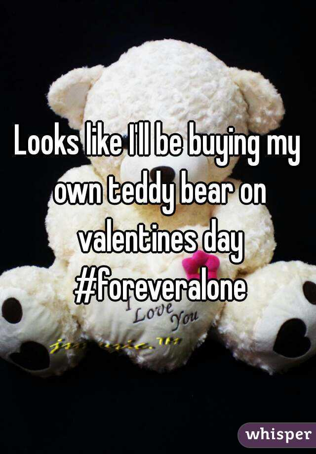 Looks like I'll be buying my own teddy bear on valentines day #foreveralone