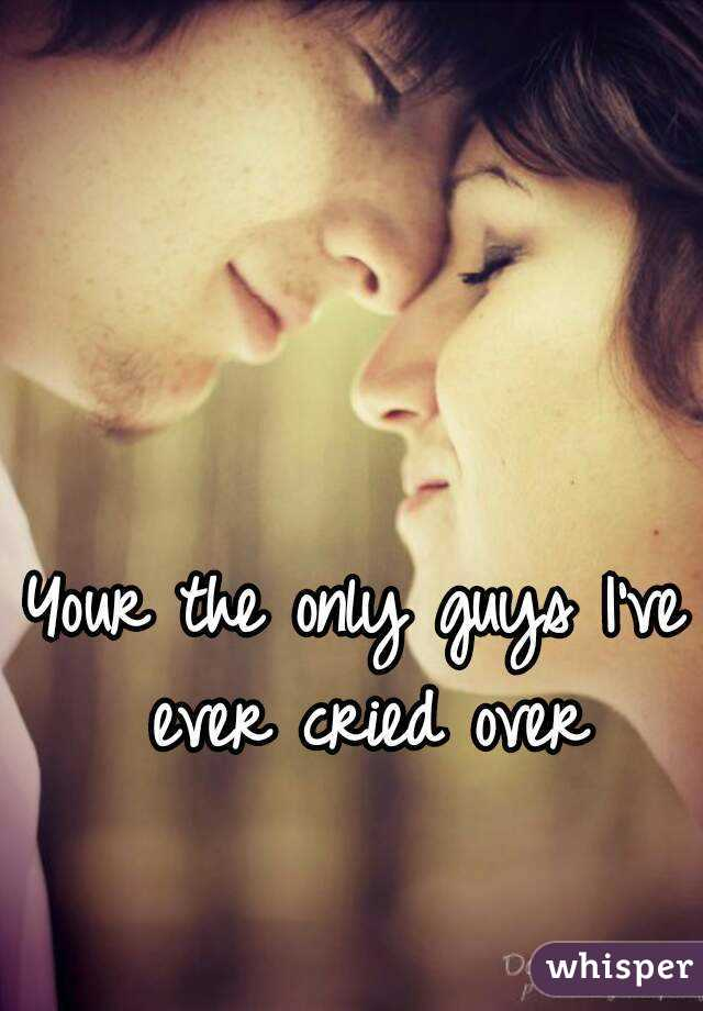 Your the only guys I've ever cried over