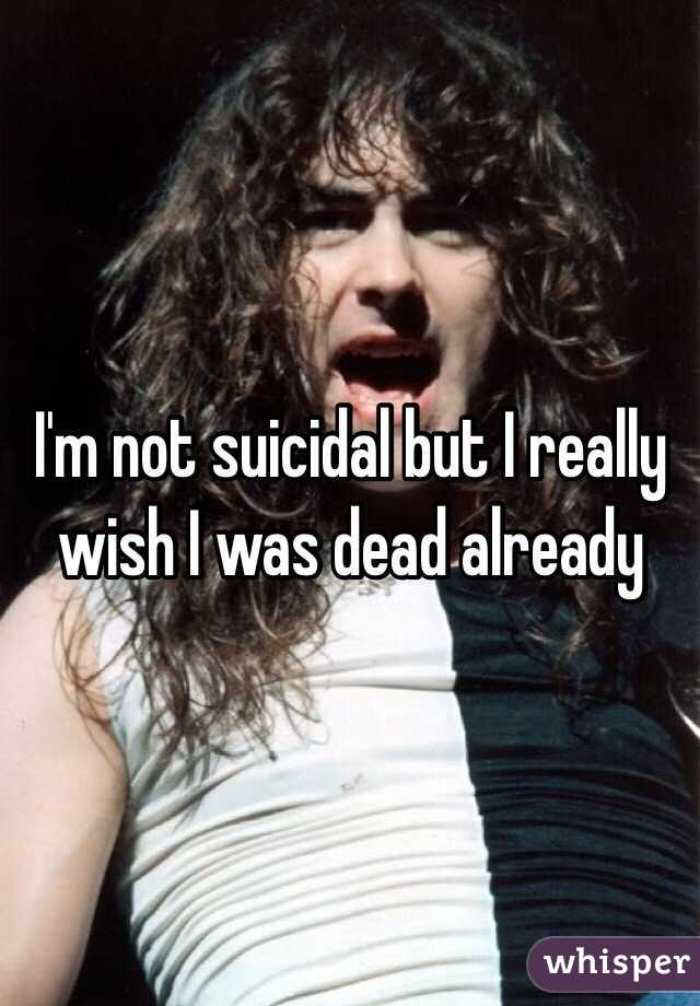 I'm not suicidal but I really wish I was dead already