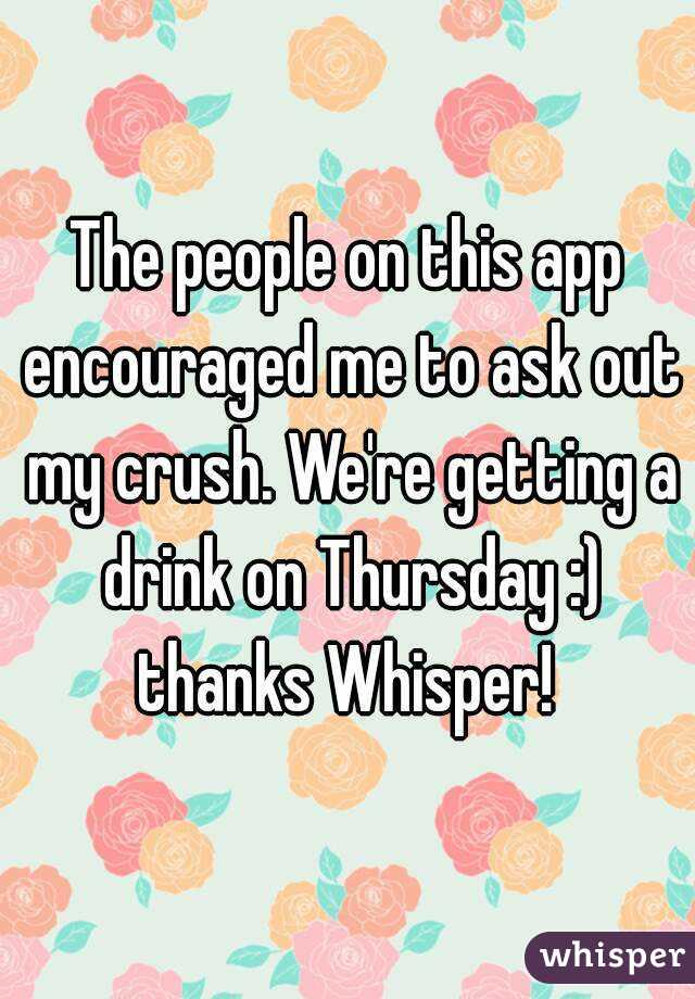 The people on this app encouraged me to ask out my crush. We're getting a drink on Thursday :) thanks Whisper!
