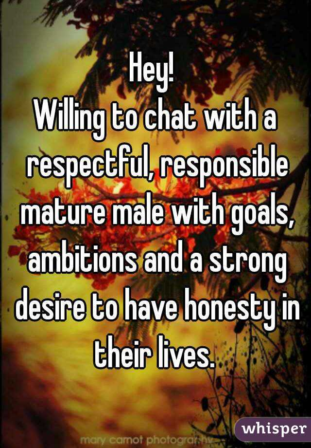 Hey!  Willing to chat with a respectful, responsible mature male with goals, ambitions and a strong desire to have honesty in their lives.