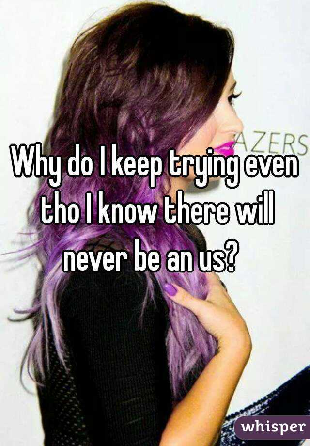 Why do I keep trying even tho I know there will never be an us?