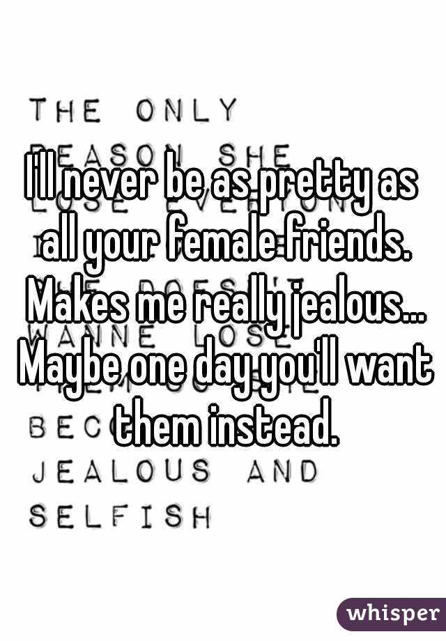 I'll never be as pretty as all your female friends. Makes me really jealous... Maybe one day you'll want them instead.