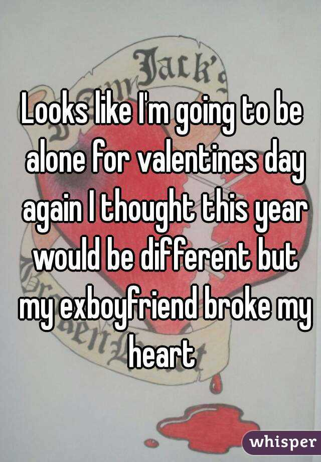 Looks like I'm going to be alone for valentines day again I thought this year would be different but my exboyfriend broke my heart