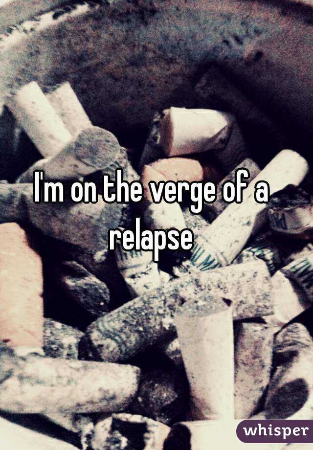 I'm on the verge of a relapse