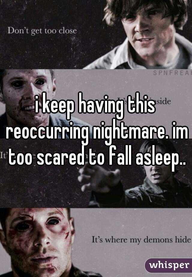 i keep having this reoccurring nightmare. im too scared to fall asleep..
