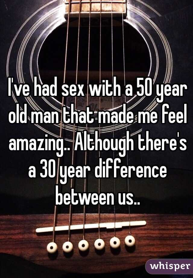 I've had sex with a 50 year old man that made me feel amazing.. Although there's a 30 year difference between us..
