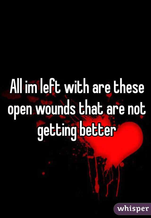 All im left with are these open wounds that are not getting better