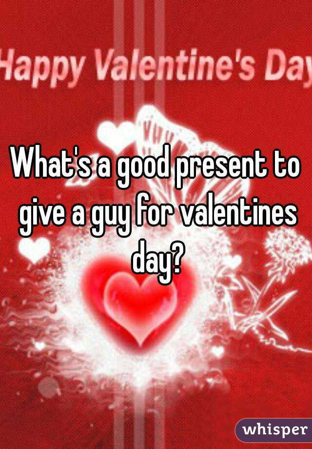 What's a good present to give a guy for valentines day?