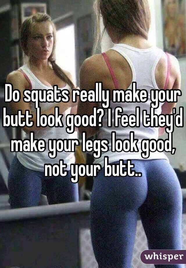 Do squats really make your butt look good? I feel they'd make your legs look good, not your butt..