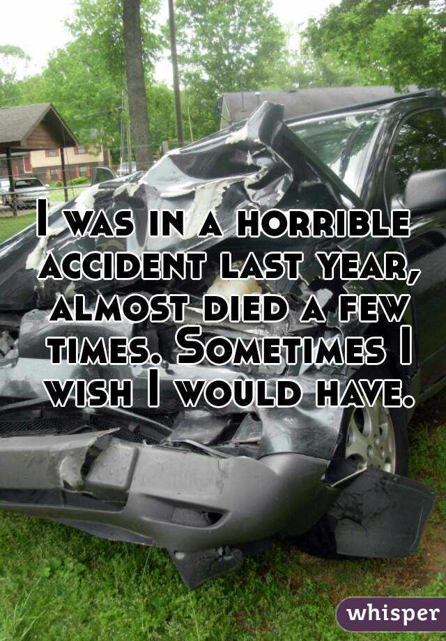 I was in a horrible accident last year, almost died a few times. Sometimes I wish I would have.