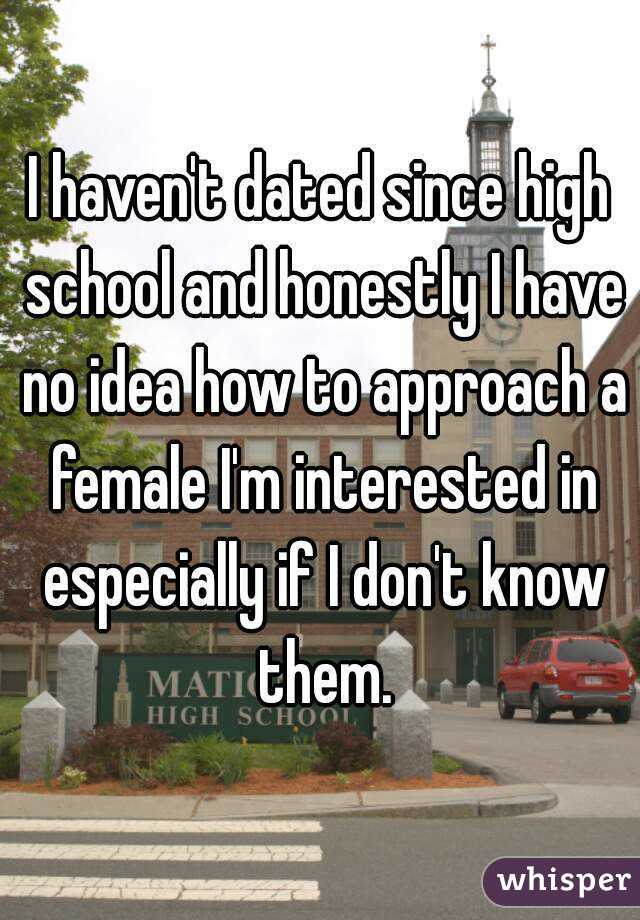 I haven't dated since high school and honestly I have no idea how to approach a female I'm interested in especially if I don't know them.