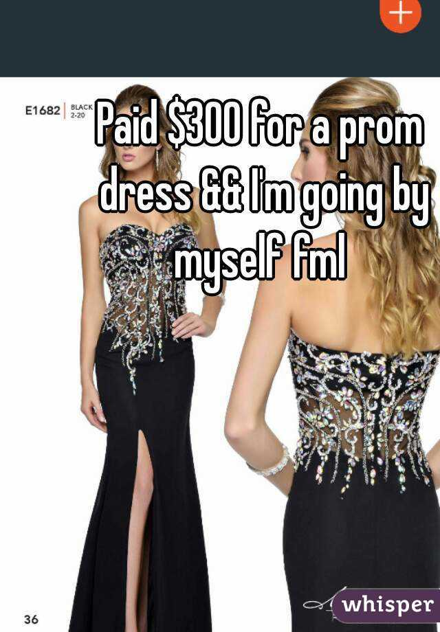 Paid $300 for a prom dress && I'm going by myself fml