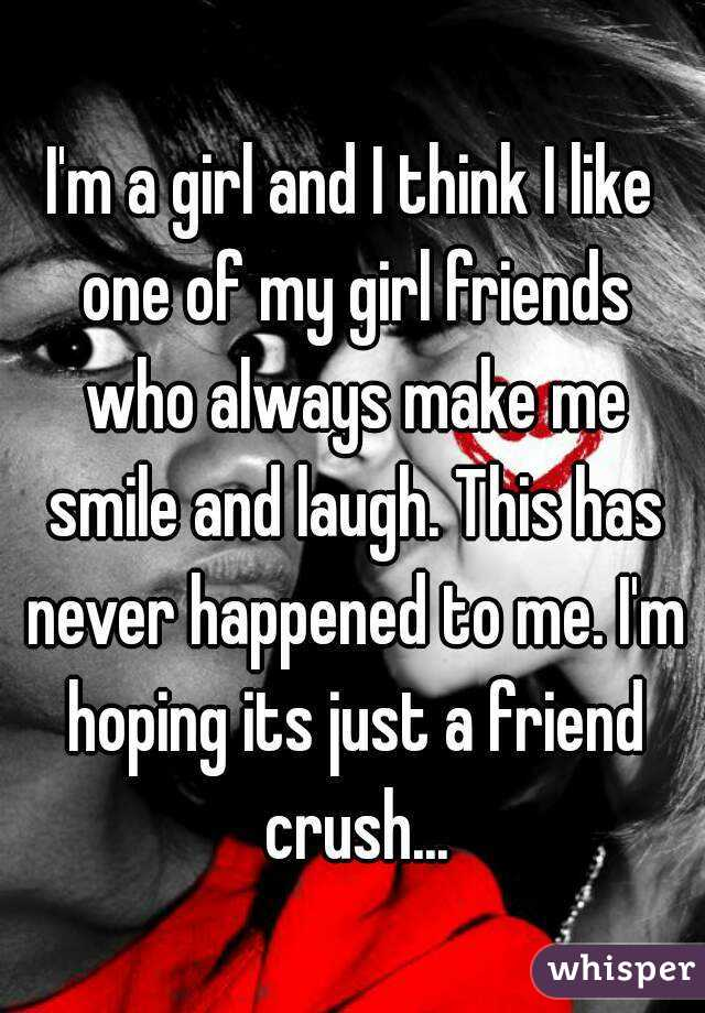 I'm a girl and I think I like one of my girl friends who always make me smile and laugh. This has never happened to me. I'm hoping its just a friend crush...