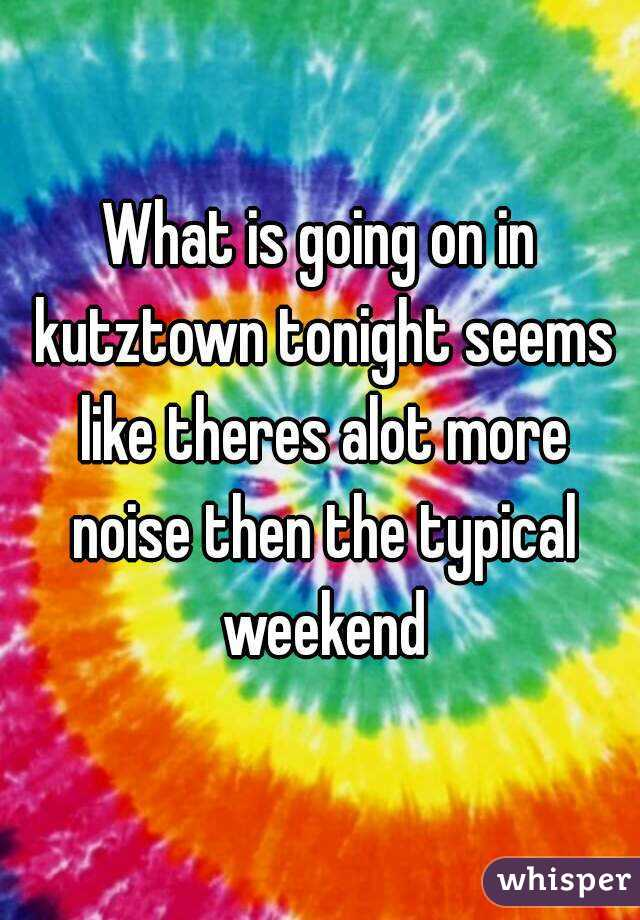 What is going on in kutztown tonight seems like theres alot more noise then the typical weekend