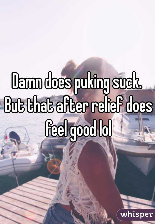 Damn does puking suck. But that after relief does feel good lol