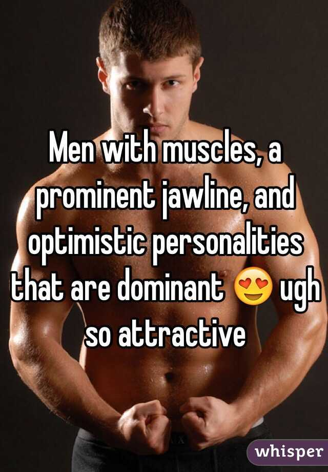 Men with muscles, a prominent jawline, and optimistic personalities that are dominant 😍 ugh so attractive