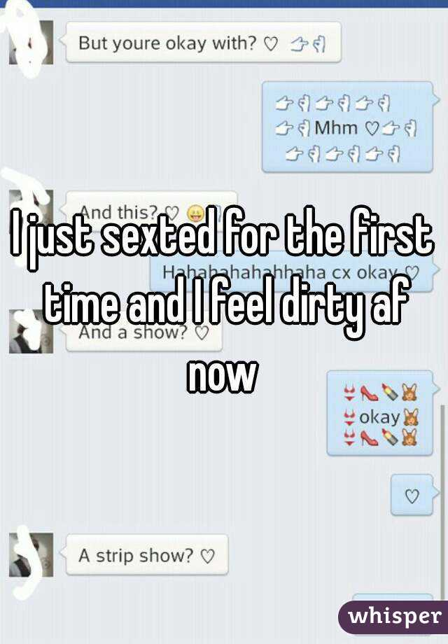 I just sexted for the first time and I feel dirty af now