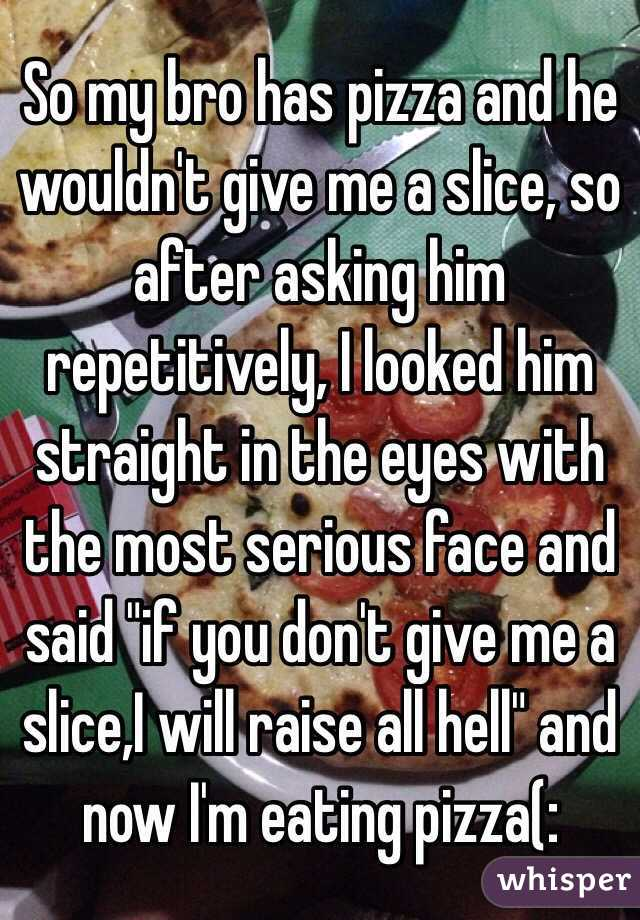 "So my bro has pizza and he wouldn't give me a slice, so after asking him repetitively, I looked him straight in the eyes with the most serious face and said ""if you don't give me a slice,I will raise all hell"" and now I'm eating pizza(:"