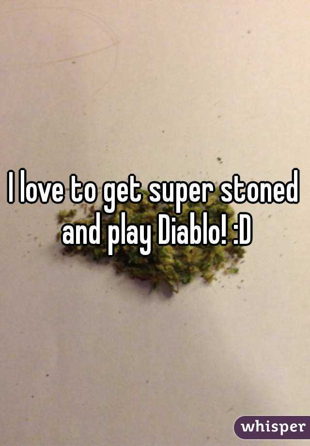 I love to get super stoned and play Diablo! :D