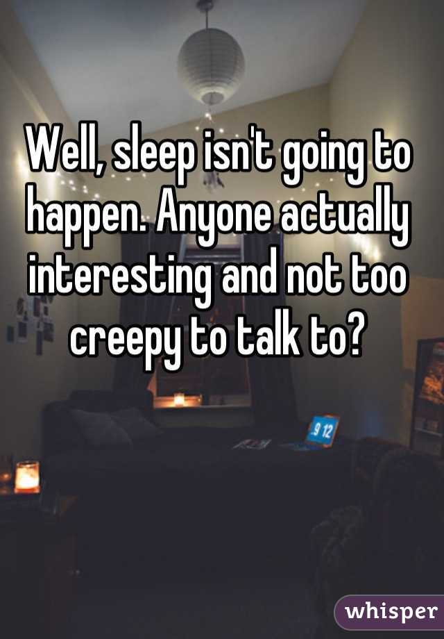 Well, sleep isn't going to happen. Anyone actually interesting and not too creepy to talk to?