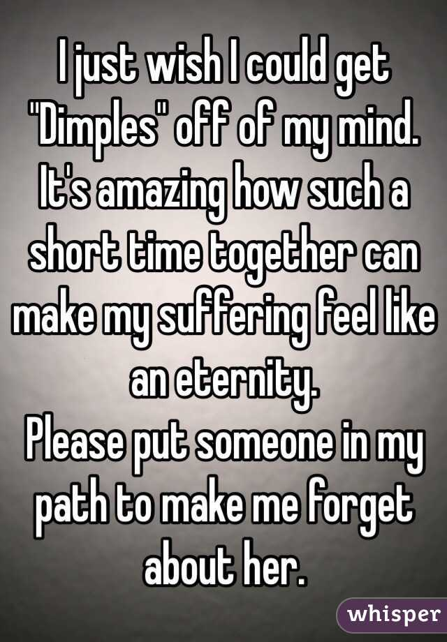 """I just wish I could get """"Dimples"""" off of my mind. It's amazing how such a short time together can make my suffering feel like an eternity. Please put someone in my path to make me forget about her."""