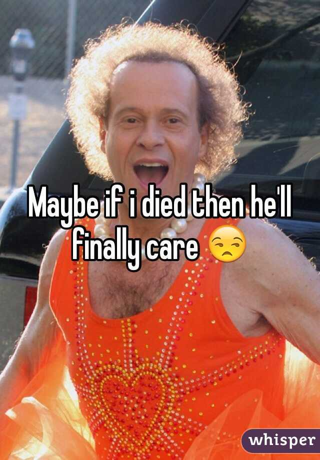 Maybe if i died then he'll finally care 😒