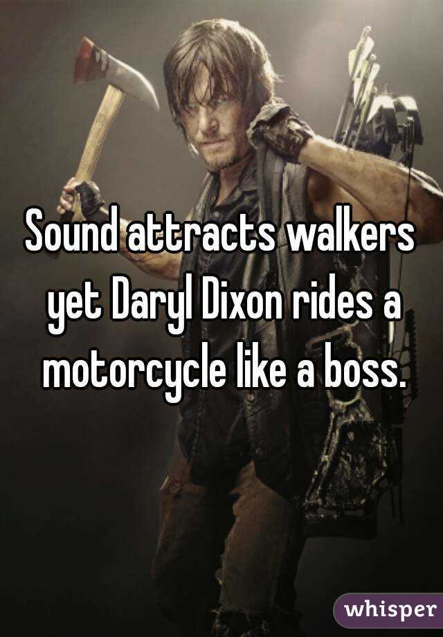 Sound attracts walkers yet Daryl Dixon rides a motorcycle like a boss.