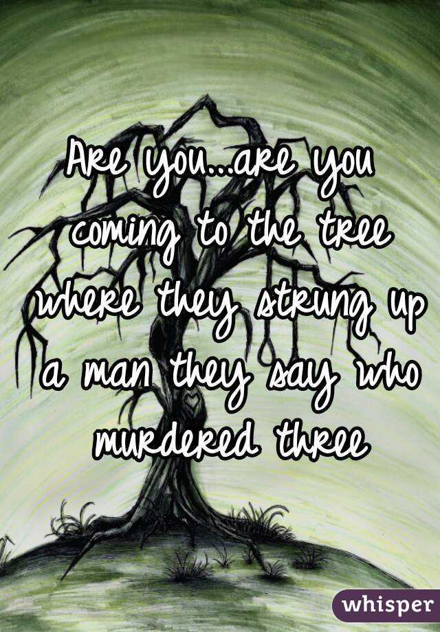 Are you...are you coming to the tree where they strung up a man they say who murdered three