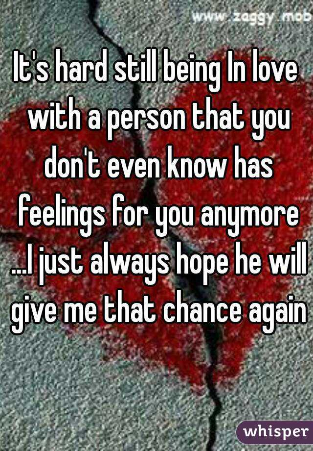 It's hard still being In love with a person that you don't even know has feelings for you anymore ...I just always hope he will give me that chance again