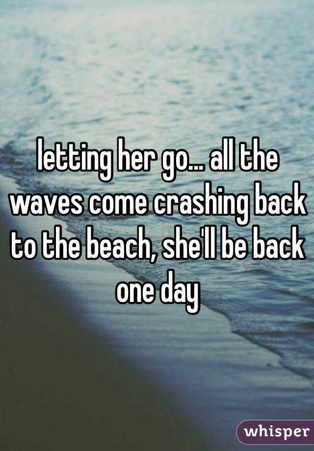 letting her go... all the waves come crashing back to the beach, she'll be back one day