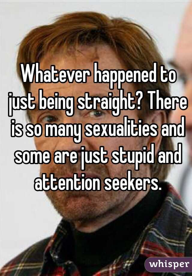 Whatever happened to just being straight? There is so many sexualities and some are just stupid and attention seekers.