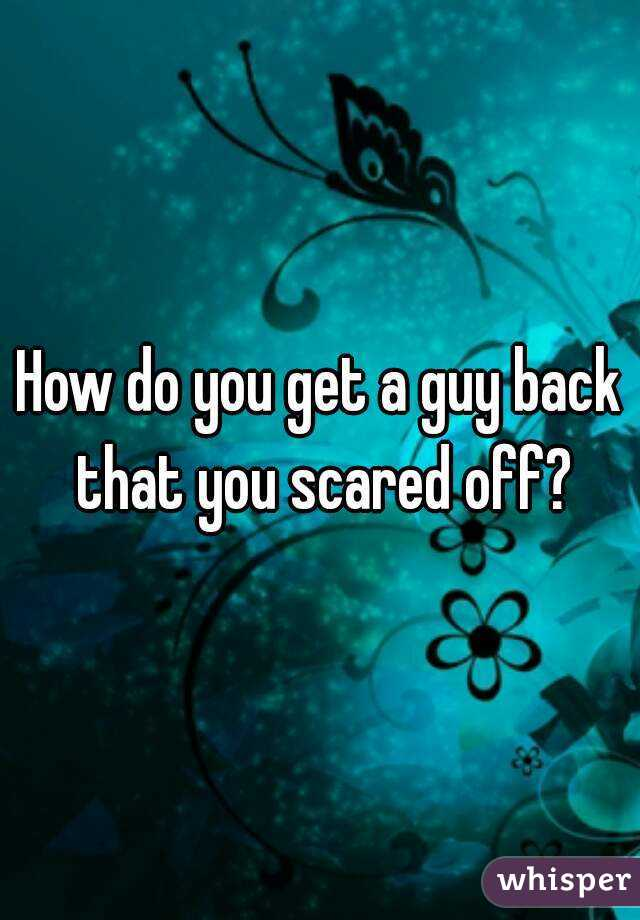 How do you get a guy back that you scared off?