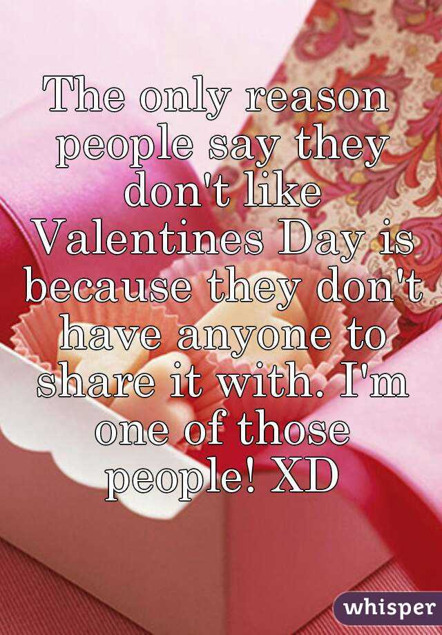 The only reason people say they don't like Valentines Day is because they don't have anyone to share it with. I'm one of those people! XD