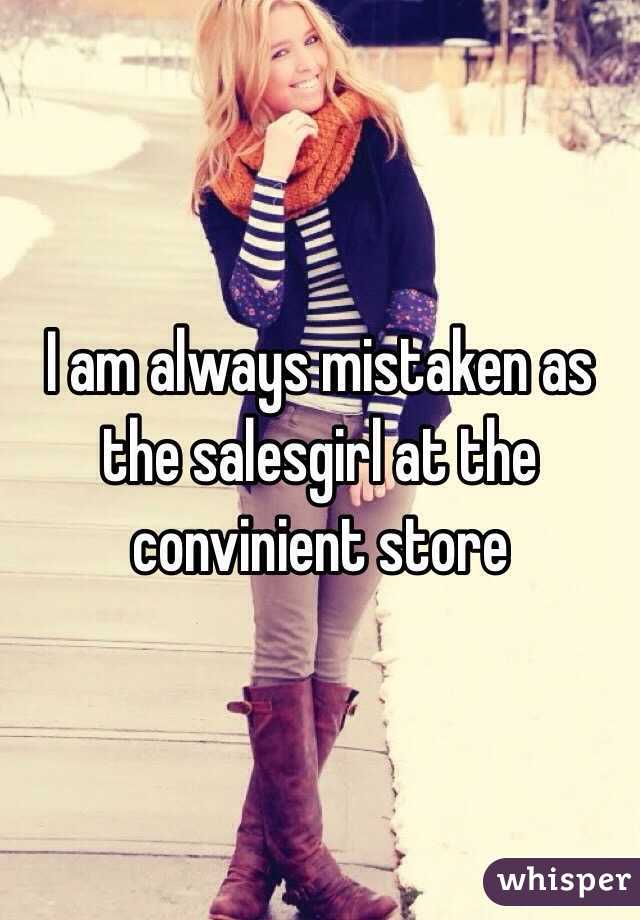 I am always mistaken as the salesgirl at the convinient store