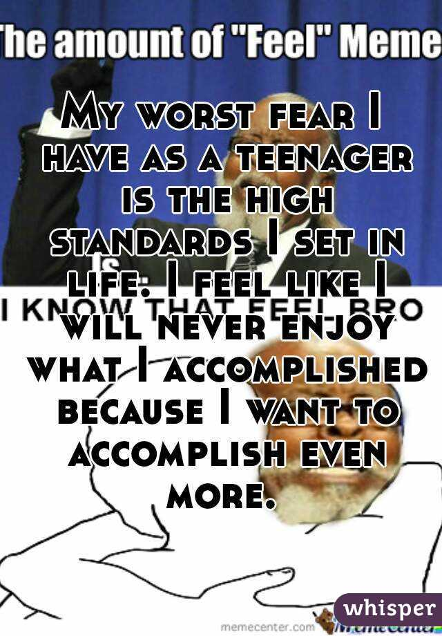 My worst fear I have as a teenager is the high standards I set in life. I feel like I will never enjoy what I accomplished because I want to accomplish even more.