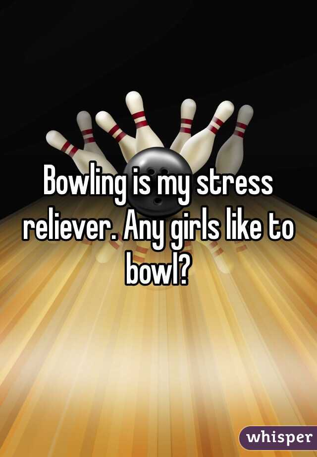 Bowling is my stress reliever. Any girls like to bowl?