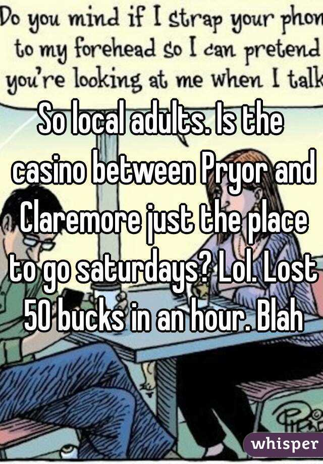 So local adults. Is the casino between Pryor and Claremore just the place to go saturdays? Lol. Lost 50 bucks in an hour. Blah